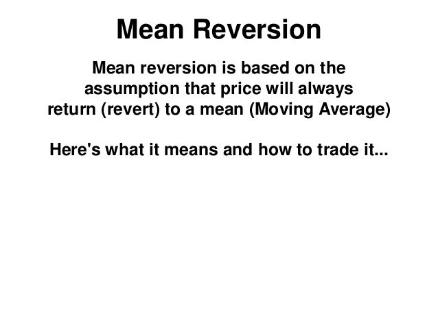 Mean Reversion Mean reversion is based on the assumption that price will always return (revert) to a mean (Moving Average)...
