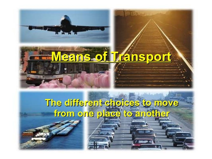 Means of Transport The different choices to move from one place to another