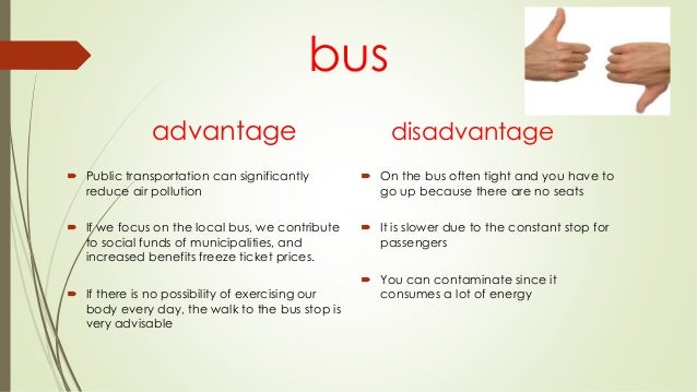 advantages and disadvantages of using public transport essay Advantage and disadvantage essay questions  in roads and more in public transport systems do the advantages of this outweigh the disadvantages  advantages and .