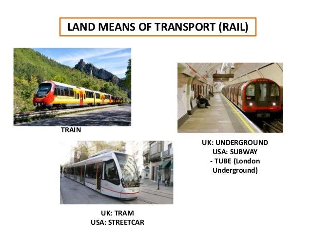 LAND MEANS OF TRANSPORT (RAIL) TRAIN UK: UNDERGROUND USA: SUBWAY - TUBE (London Underground) UK: TRAM USA: STREETCAR
