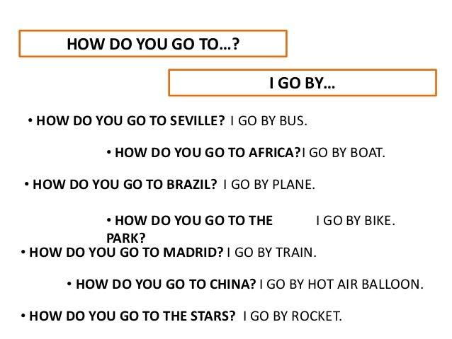 HOW DO YOU GO TO…? • HOW DO YOU GO TO SEVILLE? I GO BY… • HOW DO YOU GO TO AFRICA? • HOW DO YOU GO TO BRAZIL? • HOW DO YOU...