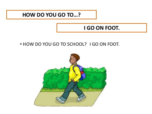 HOW DO YOU GO TO…? I GO ON FOOT. • HOW DO YOU GO TO SCHOOL? I GO ON FOOT.