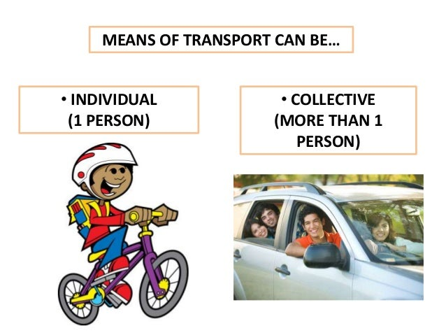 MEANS OF TRANSPORT CAN BE… • INDIVIDUAL (1 PERSON) • COLLECTIVE (MORE THAN 1 PERSON)