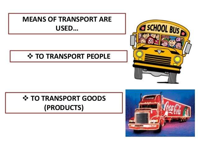 MEANS OF TRANSPORT ARE USED…  TO TRANSPORT PEOPLE  TO TRANSPORT GOODS (PRODUCTS)