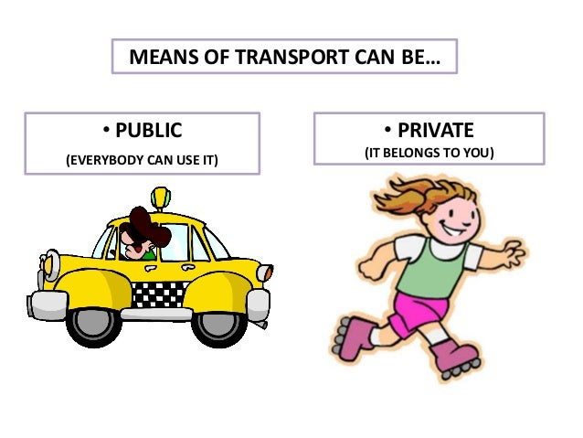 MEANS OF TRANSPORT CAN BE… • PUBLIC (EVERYBODY CAN USE IT) • PRIVATE (IT BELONGS TO YOU)