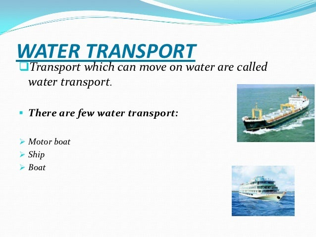 water transport information In year 5 or 6 at school science & technology homework visit us for info on transport for land, air & water also find pics, animations, activities, quizzes & exams here.
