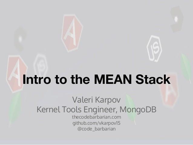 Intro to the MEAN Stack Valeri Karpov Kernel Tools Engineer, MongoDB thecodebarbarian.com github.com/vkarpov15 @code_barba...