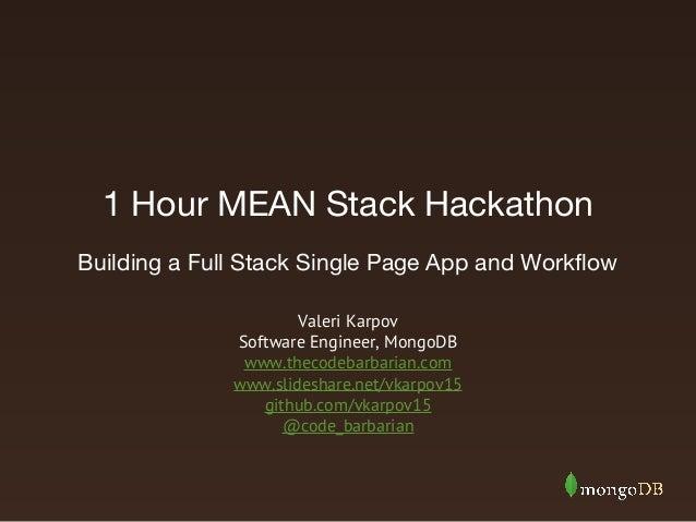 1 Hour MEAN Stack Hackathon Valeri Karpov Software Engineer, MongoDB www.thecodebarbarian.com www.slideshare.net/vkarpov15...