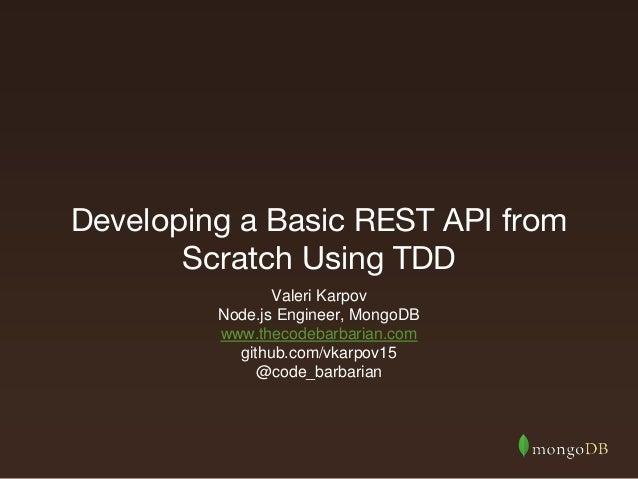 Developing a Basic REST API from Scratch Using TDD Valeri Karpov Node.js Engineer, MongoDB www.thecodebarbarian.com github...