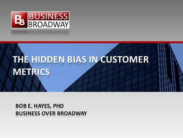 THE HIDDEN BIAS IN CUSTOMER METRICS BOB E. HAYES, PHD BUSINESS OVER BROADWAY