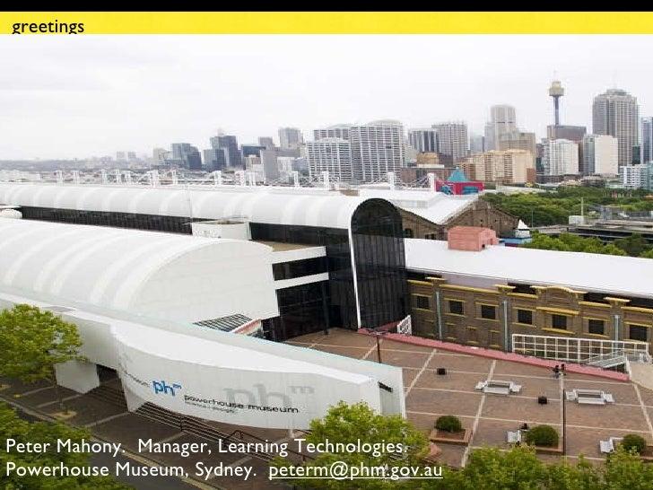 greetings <ul><li>Peter Mahony.  Manager, Learning Technologies.  Powerhouse Museum, Sydney.    [email_address] u </li></ul>