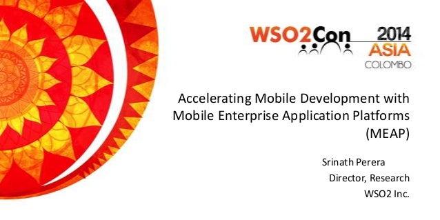 Accelerating Mobile Development with Mobile Enterprise Application Platforms (MEAP) Srinath Perera Director, Research WSO2...
