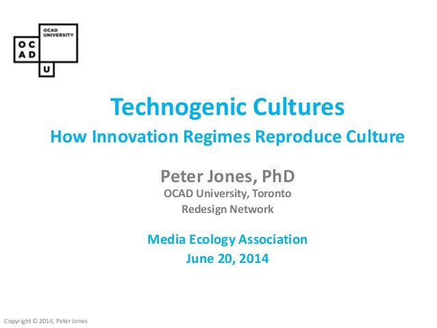 Copyright © 2014, Peter Jones Technogenic Cultures How Innovation Regimes Reproduce Culture Peter Jones, PhD OCAD Universi...