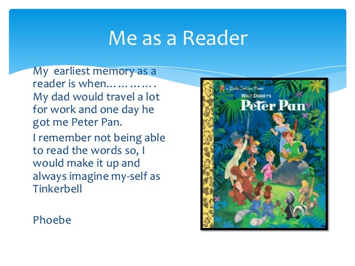 Me as a Reader<br />My  earliest memory as a reader is when…………. My dad would travel a lot for work and one day he got me ...