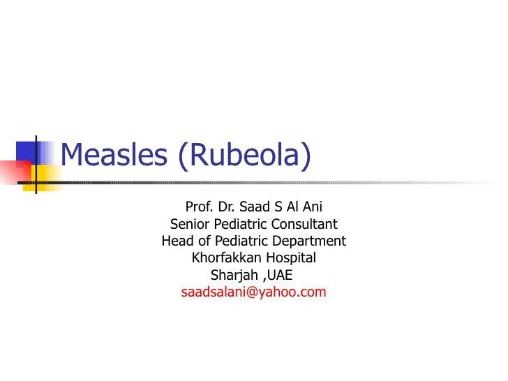 Measles (Rubeola)  Prof. Dr. Saad S Al Ani Senior Pediatric Consultant Head of Pediatric Department Khorfakkan Hospital Sh...