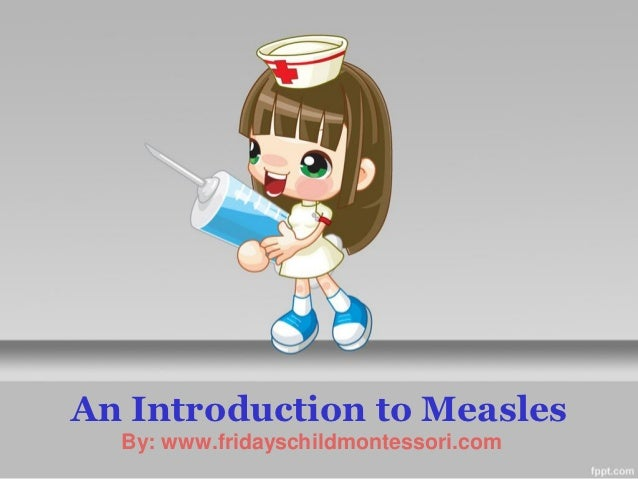 An Introduction to Measles  By: www.fridayschildmontessori.com