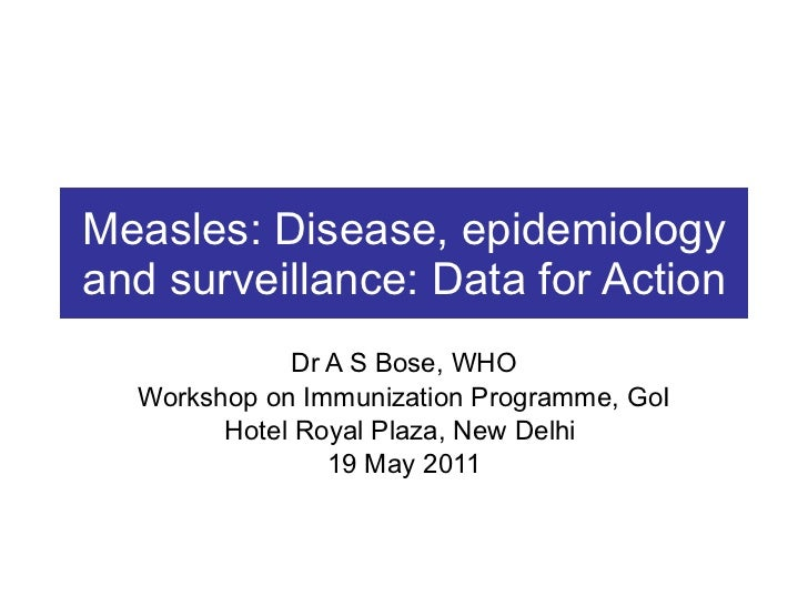 Measles: Disease, epidemiology and surveillance: Data for Action Dr A S Bose, WHO Workshop on Immunization Programme, GoI ...