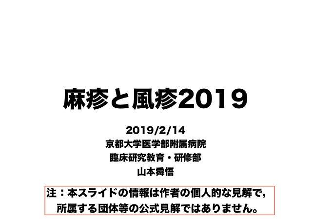 麻疹と風疹2019 2019/2/14 京都大学医学部附属病院 臨床研究教育・研修部 山本舜悟 注:本スライドの情報は作者の個人的な見解で, 所属する団体等の公式見解ではありません。