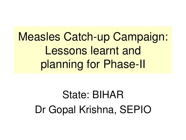 Measles Catch-up Campaign: Lessons learnt and planning for Phase-II<br />State: BIHAR<br />Dr Gopal Krishna, SEPIO<br />