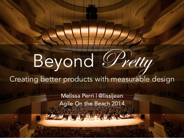 Beyond Pretty  Creating better products with measurable design  Melissa Perri | @lissijean  Agile On the Beach 2014