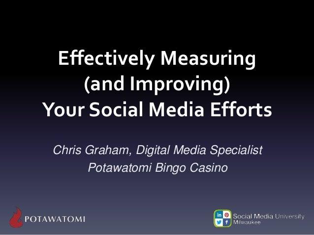 Effectively Measuring (and Improving) Your Social Media Efforts Chris Graham, Digital Media Specialist Potawatomi Bingo Ca...