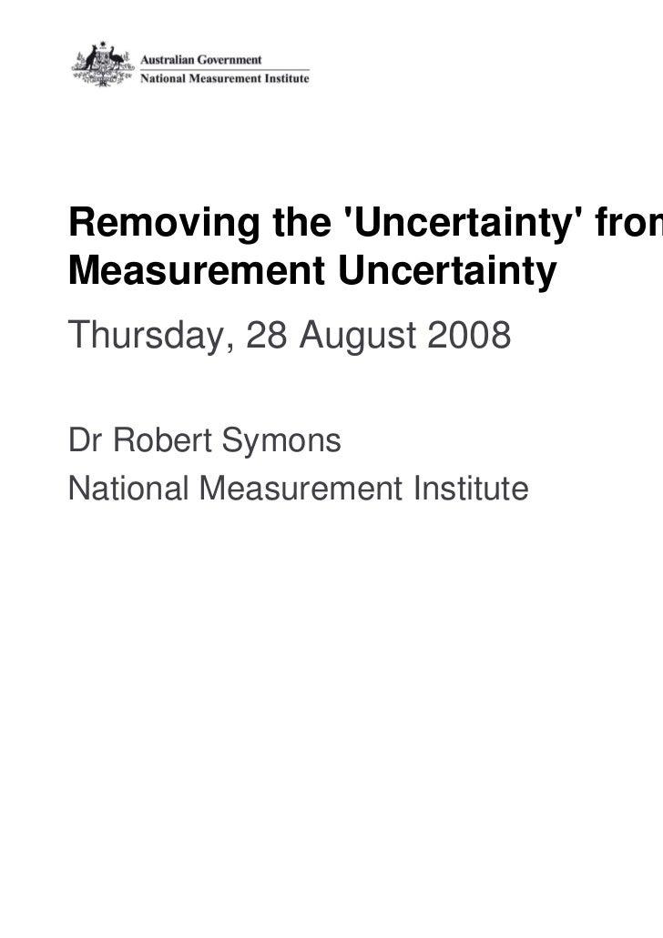 Removing the Uncertainty fromMeasurement UncertaintyThursday, 28 August 2008Dr Robert SymonsNational Measurement Institute