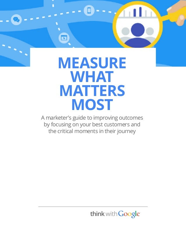 MEASURE WHAT MATTERS MOST A marketer's guide to improving outcomes by focusing on your best customers and the critical mom...