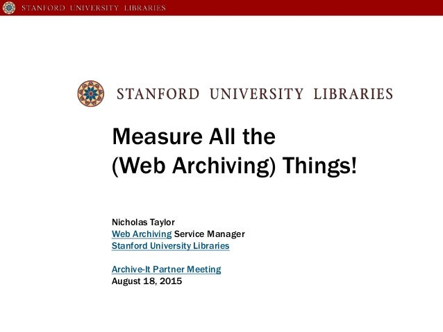 Measure All the (Web Archiving) Things! Nicholas Taylor Web Archiving Service Manager Stanford University Libraries Archiv...