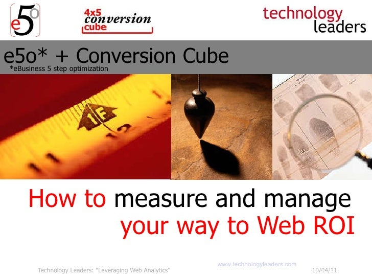 e5o* + Conversion Cube How to  measure and manage   your way to Web ROI   Technology Leaders, LLC  www.technologyleaders.c...