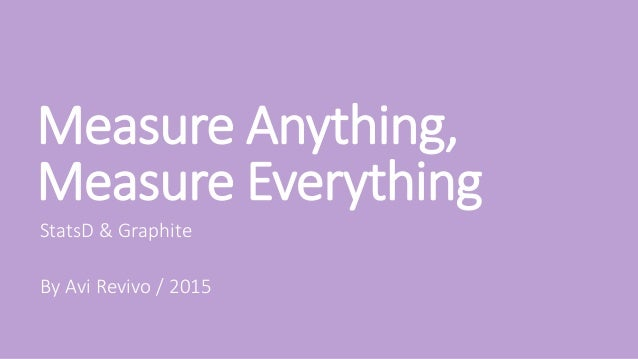 Measure Anything, Measure Everything StatsD & Graphite By Avi Revivo / 2015