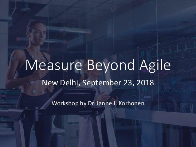 Measure Beyond Agile New Delhi, September 23, 2018 Workshop by Dr. Janne J. Korhonen