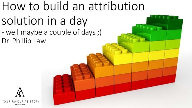 How to build an attribution solution in a day - well maybe a couple of days ;) Dr. Phillip Law