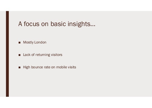 A focus on basic insights… ■ Mostly London ■ Lack of returning visitors ■ High bounce rate on mobile visits