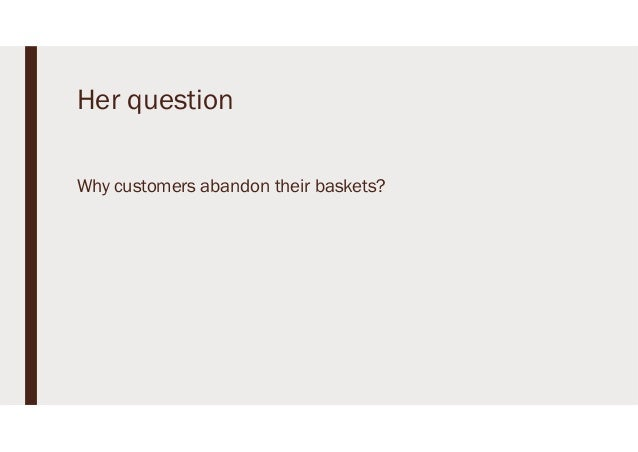 Her question Why customers abandon their baskets?