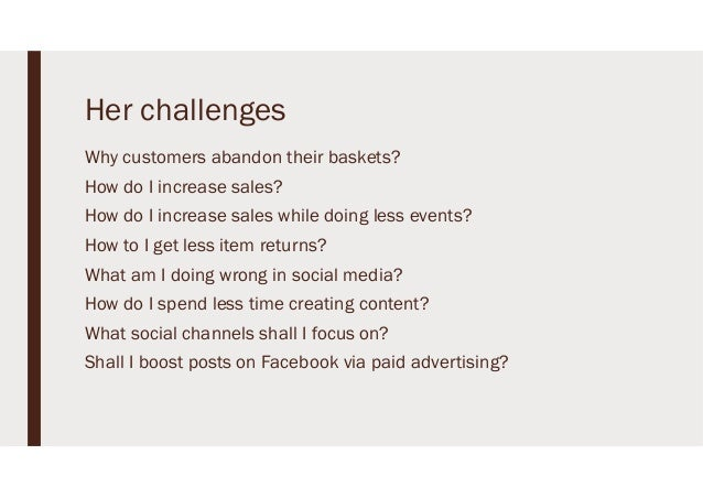 Her challenges Why customers abandon their baskets? How do I increase sales? How do I increase sales while doing less even...