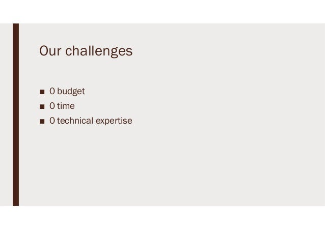 Our challenges ■ 0 budget ■ 0 time ■ 0 technical expertise