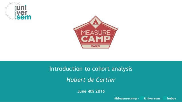 Introduction to cohort analysis Hubert de Cartier June 4th 2016 #Measurecamp - @Universem - @hubcy
