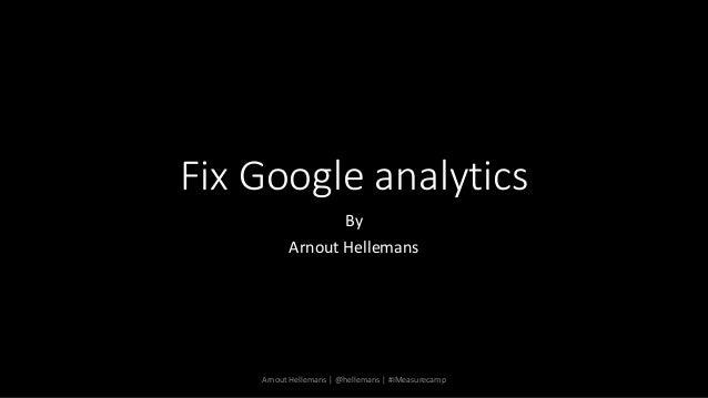 Fix Google analytics By Arnout Hellemans Arnout Hellemans   @hellemans   #iMeasurecamp