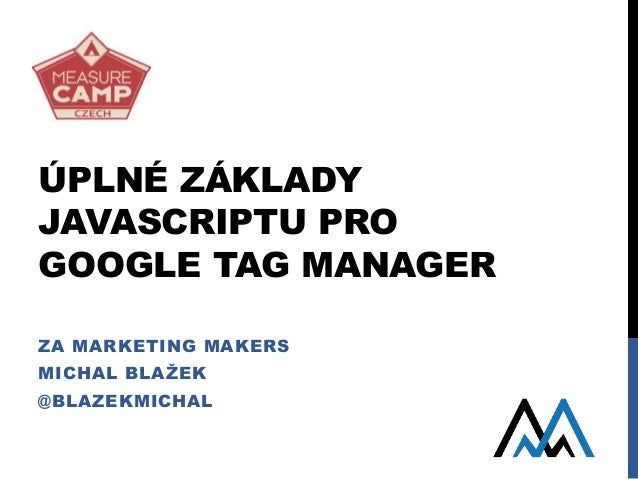 ÚPLNÉ ZÁKLADY JAVASCRIPTU PRO GOOGLE TAG MANAGER ZA MARKETING MAKERS MICHAL BLAŽEK @BLAZEKMICHAL