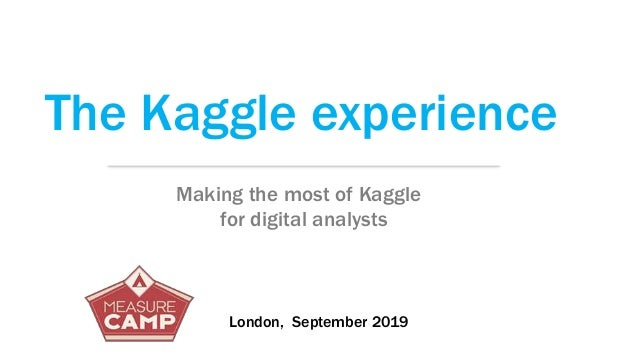 The Kaggle experience Making the most of Kaggle for digital analysts London, September 2019