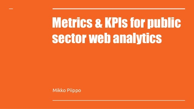 Metrics & KPIs for public sector web analytics Mikko Piippo