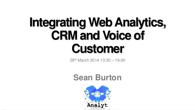 Integrating WebAnalytics, CRM and Voice of Customer 28th March 2014 13:30 – 16:00 Sean Burton
