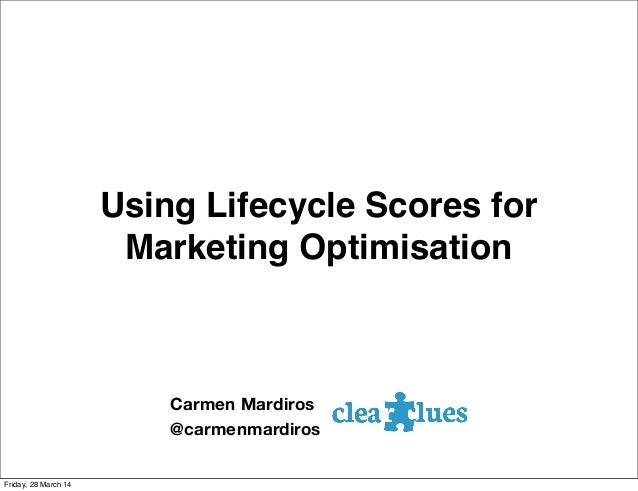 Using Lifecycle Scores for Marketing Optimisation Carmen Mardiros @carmenmardiros Friday, 28 March 14