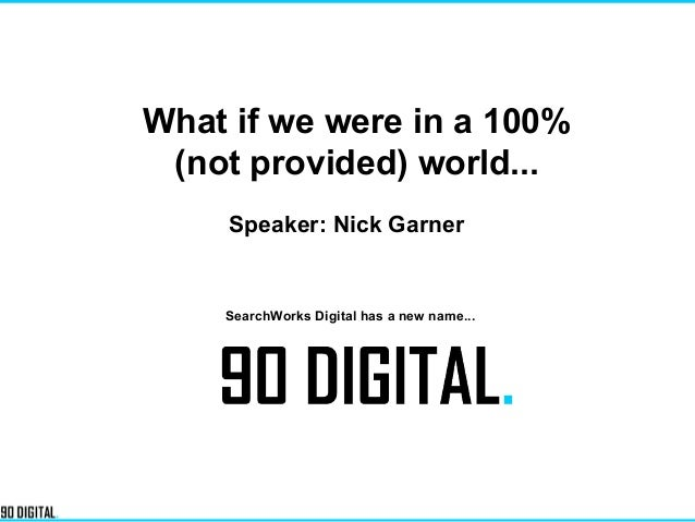 What if we were in a 100% (not provided) world... Speaker: Nick Garner SearchWorks Digital has a new name...
