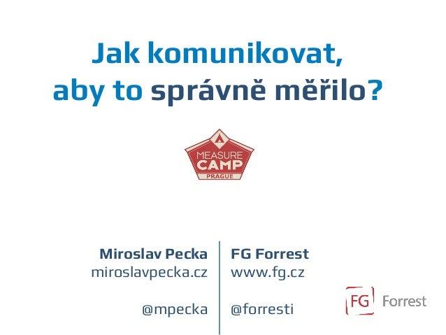 Jak komunikovat, aby to správně měřilo? Miroslav Pecka miroslavpecka.cz @mpecka FG Forrest www.fg.cz @forresti