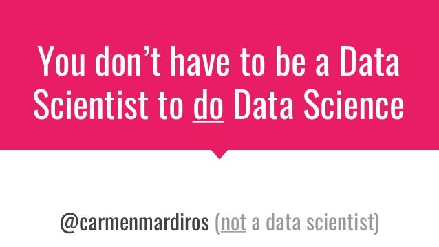 You don't have to be a Data Scientist to do Data Science @carmenmardiros (not a data scientist)