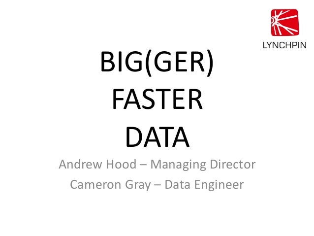 BIG(GER) FASTER DATA Andrew Hood – Managing Director Cameron Gray – Data Engineer