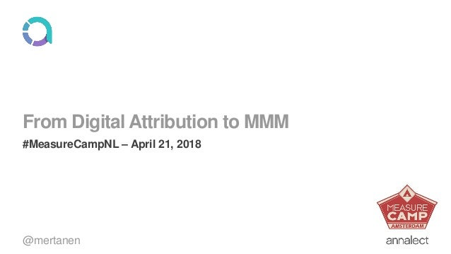 From Digital Attribution to MMM #MeasureCampNL – April 21, 2018 @mertanen