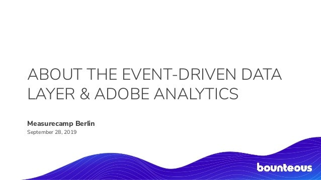 ABOUT THE EVENT-DRIVEN DATA LAYER & ADOBE ANALYTICS Measurecamp Berlin September 28, 2019