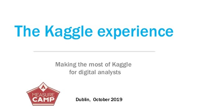 The Kaggle experience Making the most of Kaggle for digital analysts Dublin, October 2019